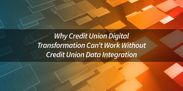 Why-Credit-Union-Digital-Transformation-Cannot-Work-Without-Credit-Union-Data-Integration