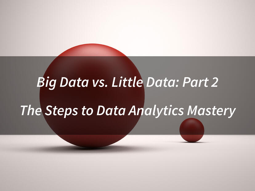 Big Data vs. Little Data: Part 2 - The Steps to Data Analytics Mastery